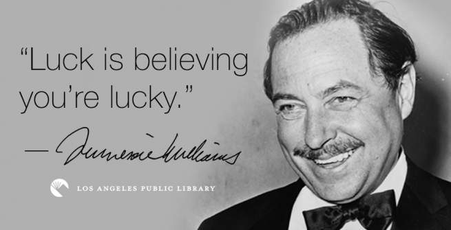 """""""Luck is believing you're lucky."""" —Tennessee Williams"""