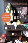 The good mother myth : redefining motherhood to fit reality