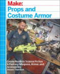 Make : props and costume armor : create realistic science fiction and fantasy weapons, armor, and accessories
