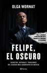 Felipe, el oscuro: Secretos, intrigas y traiciones del sexenio más sangriento de México