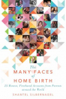 The many faces of home birth : 25 honest, firsthand accounts from parents around the world